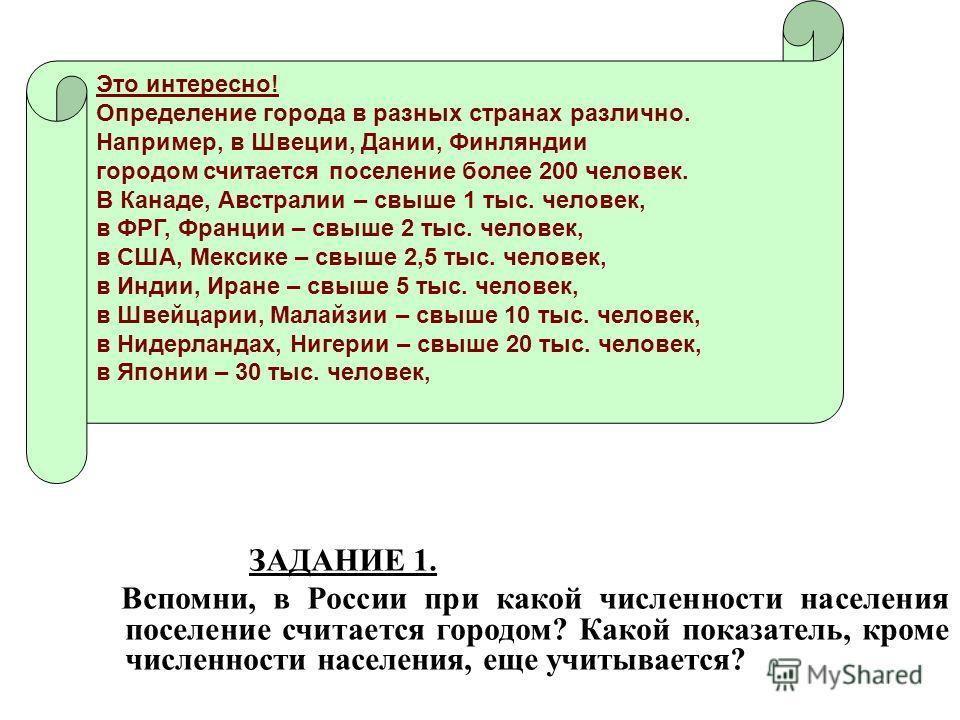 ЗАДАНИЕ 1. Вспомни, в России при какой численностити населения поселение считается городом? Какой показатель, кроме численностити населения, еще учитывается? Это интересно! Определение города в разных странах различно. Например, в Швеции, Дании, Финл