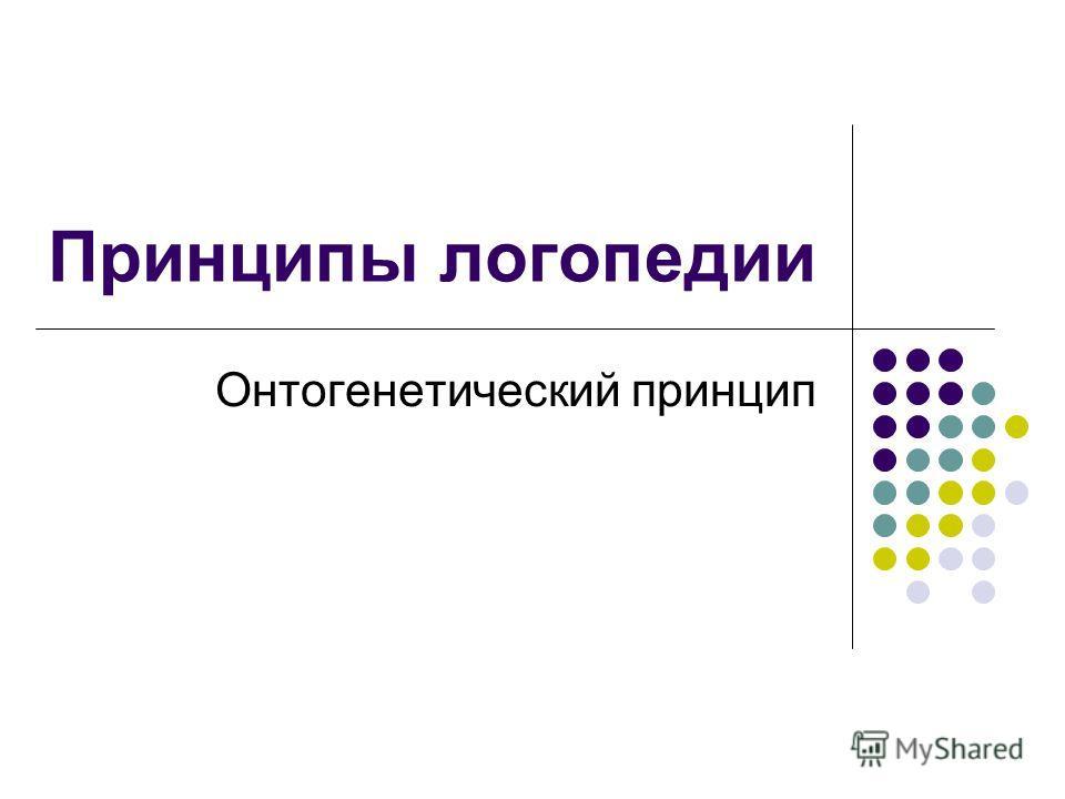 Принципы логопедии Онтогенетический принцип