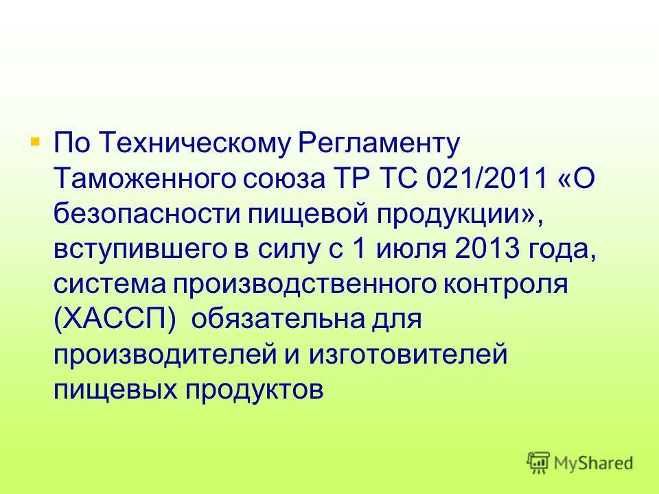 По Техническому Регламенту Таможенного союза ТР ТС 021/2011 «О безопасности пищевой продукции», вступившего в силу с 1 июля 2013 года, система производственного контроля (ХАССП) обязательна для производителей и изготовителей пищевых продуктов
