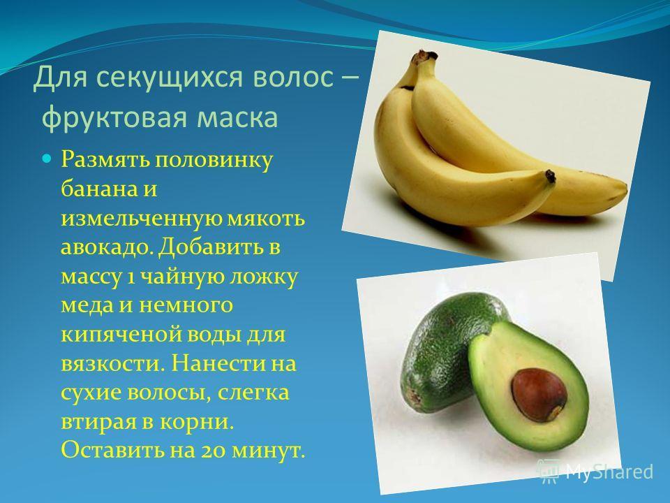Для секущихся волос – фруктовая маска Размять половинку банана и измельченную мякоть авокадо. Добавить в массу 1 чайную ложку меда и немного кипяченой воды для вязкости. Нанести на сухие волосы, слегка втирая в корни. Оставить на 20 минут.