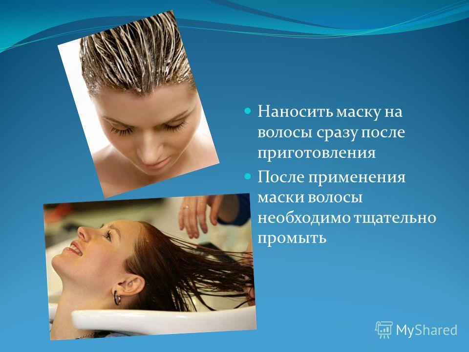 Наносить маску на волосы сразу после приготовления После применения маски волосы необходимо тщательно промыть