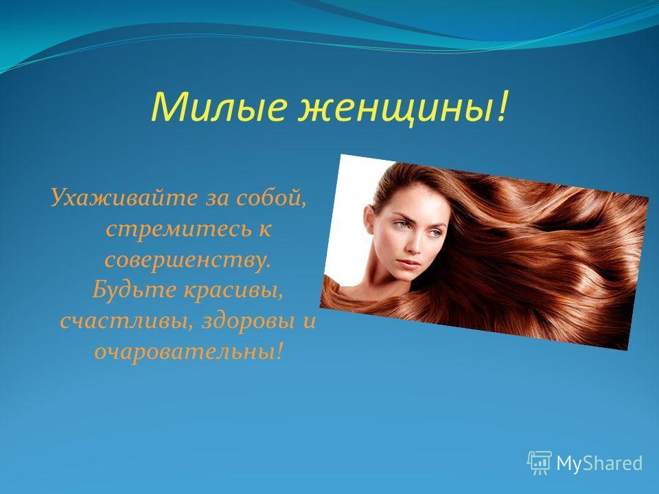 Милые женщины! Ухаживайте за собой, стремитесь к совершенству. Будьте красивы, счастливы, здоровы и очаровательны!