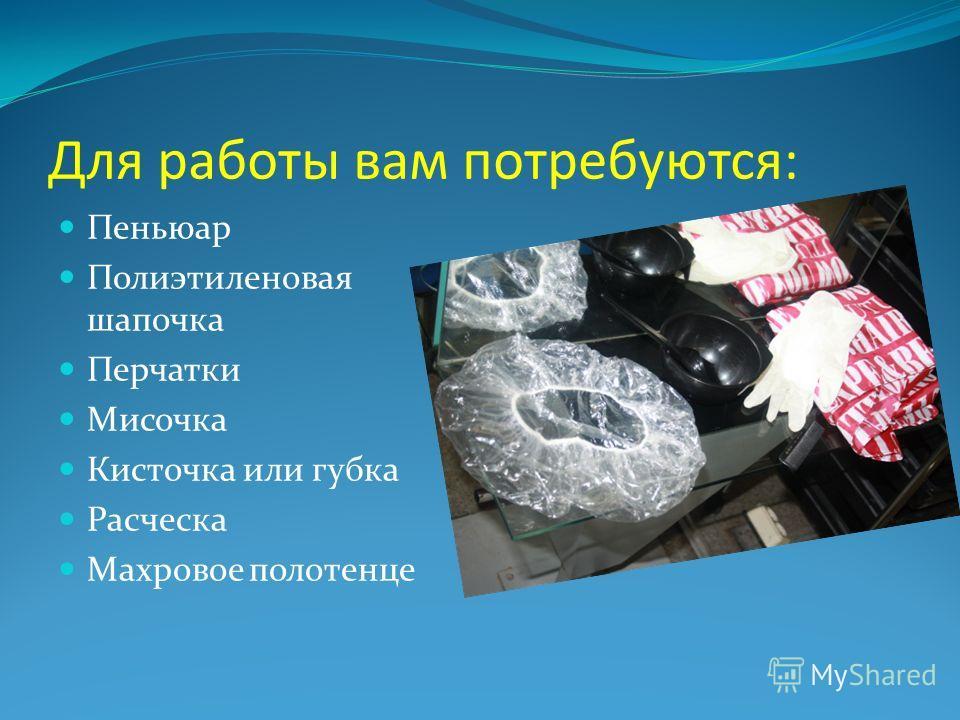 Для работы вам потребуются: Пеньюар Полиэтиленовая шапочка Перчатки Мисочка Кисточка или губка Расческа Махровое полотенце