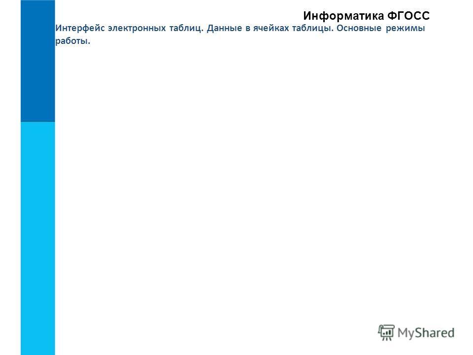 Интерфейс электронных таблиц. Данные в ячейках таблицы. Основные режимы работы. Информатика ФГОСС