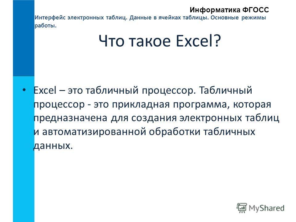 Интерфейс электронных таблиц. Данные в ячейках таблицы. Основные режимы работы. Информатика ФГОСС Что такое Excel? Excel – это табличный процессор. Табличный процессор - это прикладная программа, которая предназначена для создания электронных таблиц