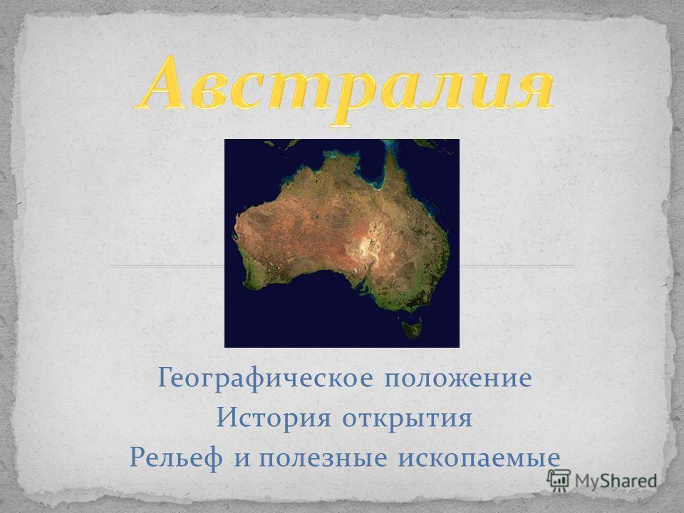 Географическое положение История открытия Рельеф и полезные ископаемые