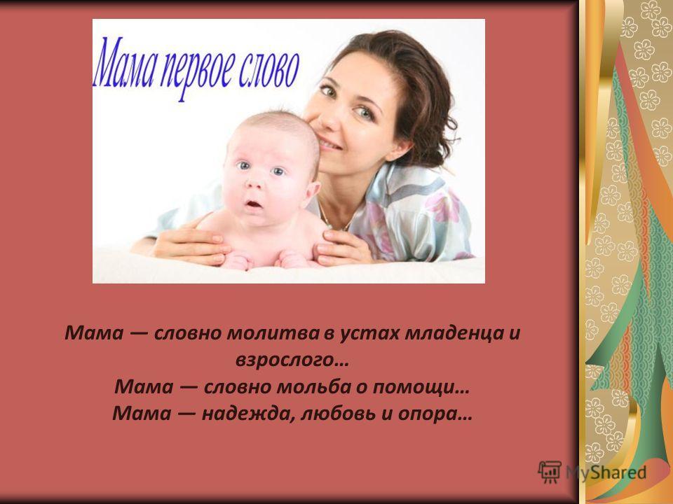 Мама словно молитва в устах младенца и взрослого… Мама словно мольба о помощи… Мама надежда, любовь и опора…