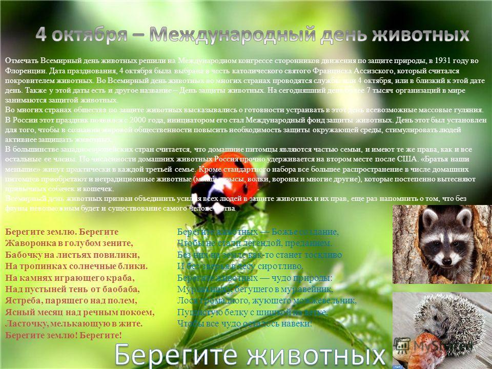Отмечать Всемирный день животных решили на Международном конгрессе сторонников движения по защите природы, в 1931 году во Флоренции. Дата празднования, 4 октября была выбрана в честь католического святого Франциска Ассизского, который считался покров