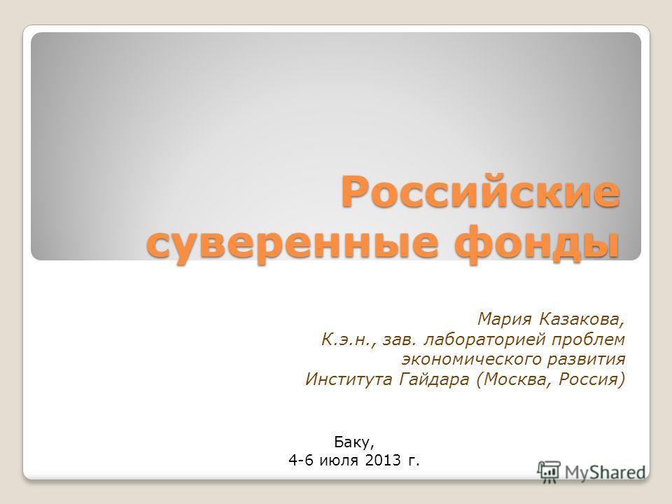 Российские суверенные фонды Баку, 4-6 июля 2013 г. Мария Казакова, К.э.н., зав. лабораторией проблем экономического развития Института Гайдара (Москва, Россия)