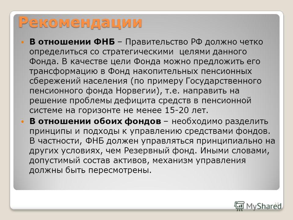 Рекомендации В отношении ФНБ – Правительство РФ должно четко определиться со стратегическими целями данного Фонда. В качестве цели Фонда можно предложить его трансформацию в Фонд накопительных пенсионных сбережений населения (по примеру Государственн
