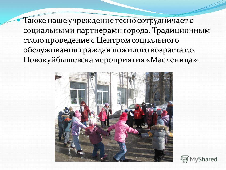 Также наше учреждение тесно сотрудничает с социальными партнерами города. Традиционным стало проведение с Центром социального обслуживания граждан пожилого возраста г.о. Новокуйбышевска мероприятия «Масленица».