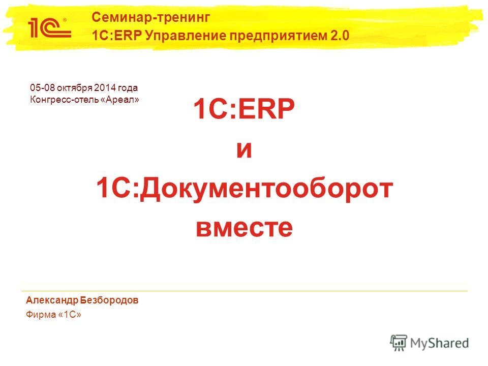 05-08 октября 2014 года Конгресс-отель «Ареал» Семинар-тренинг 1С:ERP Управление предприятием 2.0 1С:ERP и 1С:Документооборот вместе Александр Безбородов Фирма «1С»
