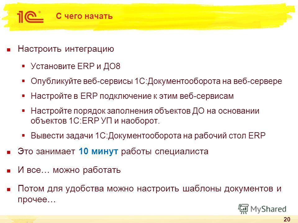 С чего начать Настроить интеграцию Установите ERP и ДО8 Опубликуйте веб-сервисы 1С:Документооборота на веб-сервере Настройте в ERP подключение к этим веб-сервисам Настройте порядок заполнения объектов ДО на основании объектов 1С:ERP УП и наоборот. Вы
