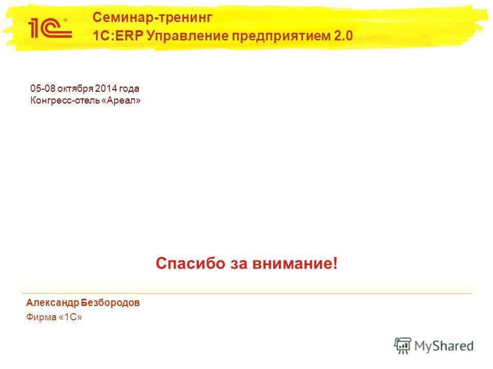 05-08 октября 2014 года Конгресс-отель «Ареал» Семинар-тренинг 1С:ERP Управление предприятием 2.0 Спасибо за внимание! Александр Безбородов Фирма «1С»