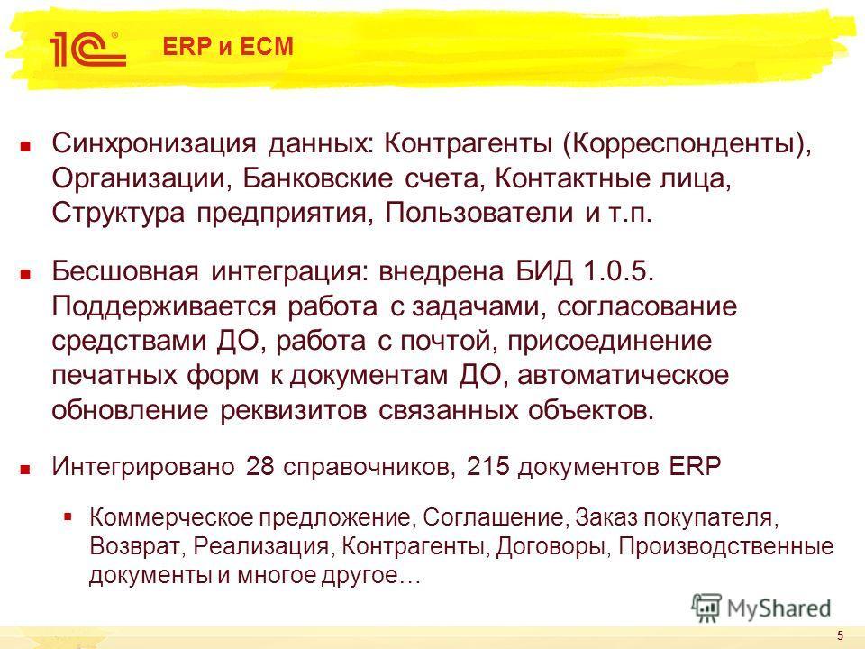 5 ERP и ECM Синхронизация данных: Контрагенты (Корреспонденты), Организации, Банковские счета, Контактные лица, Структура предприятия, Пользователи и т.п. Бесшовная интеграция: внедрена БИД 1.0.5. Поддерживается работа с задачами, согласование средст