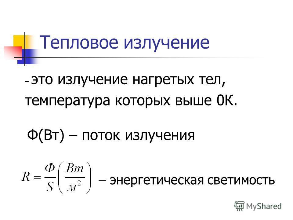 – это излучение нагретых тел, температура которых выше 0К. Тепловое излучение Ф(Вт) – поток излучения – энергетическая светимость