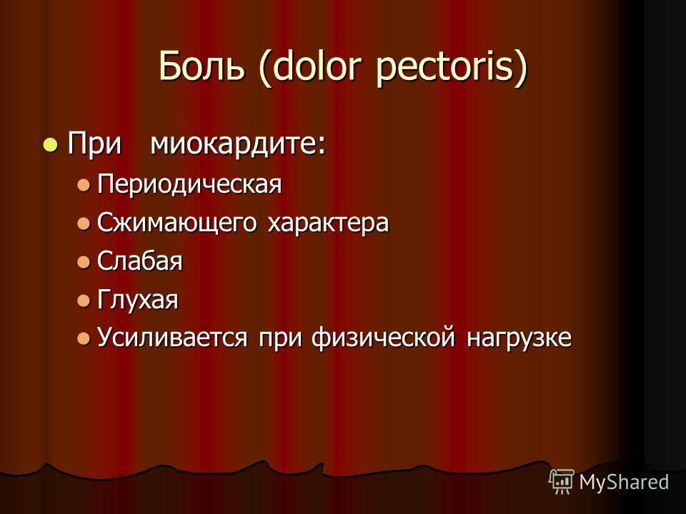 Боль (dolor pectoris) При миокардите: При миокардите: Периодическая Периодическая Сжимающего характера Сжимающего характера Слабая Слабая Глухая Глухая Усиливается при физической нагрузке Усиливается при физической нагрузке