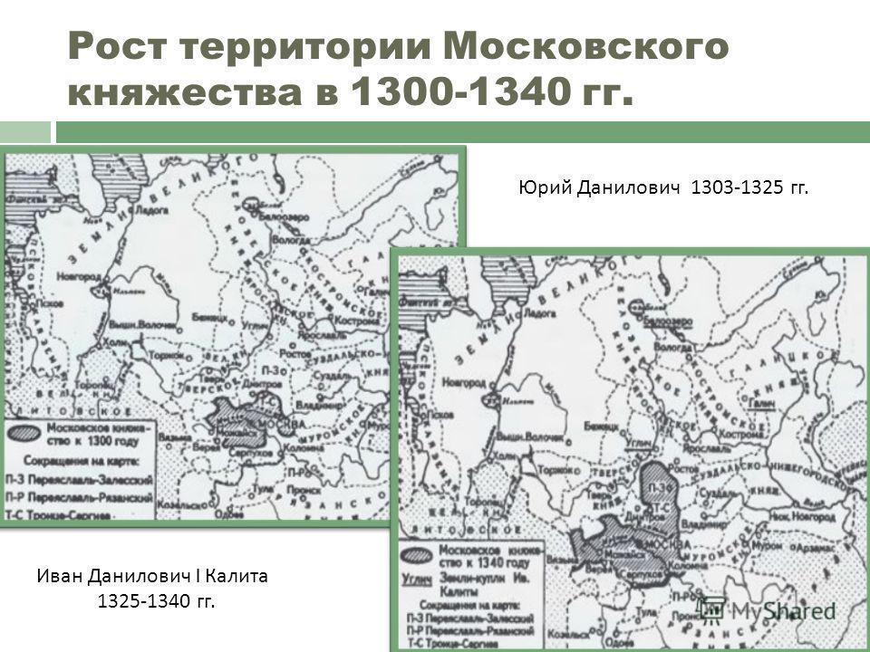 Рост территории Московского княжества в 1300-1340 гг. Юрий Данилович 1303-1325 гг. Иван Данилович I Калита 1325-1340 гг.