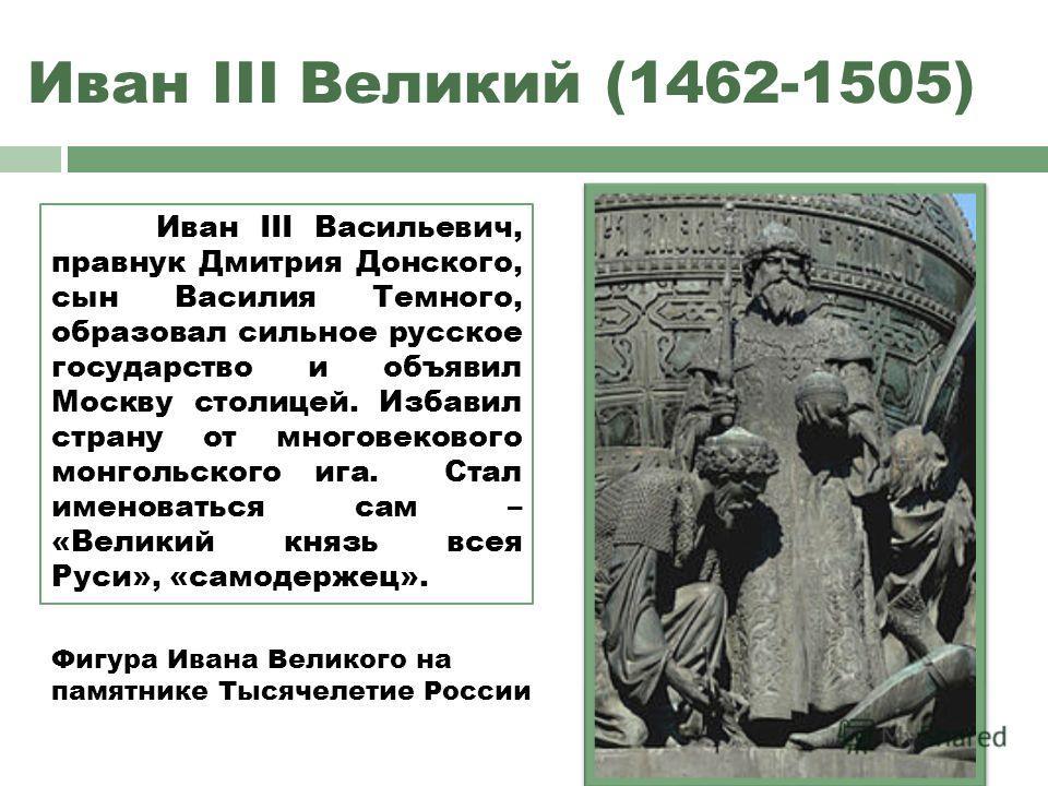 Иван III Великий (1462-1505) Иван III Васильевич, правнук Дмитрия Донского, сын Василия Темного, образовал сильное русское государство и объявил Москву столицей. Избавил страну от многовекового монгольского ига. Стал именоваться сам – «Великий князь