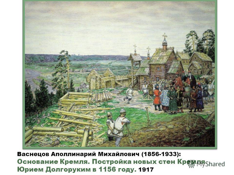 Васнецов Аполлинарий Михайлович (1856-1933): Основание Кремля. Постройка новых стен Кремля Юрием Долгоруким в 1156 году. 1917