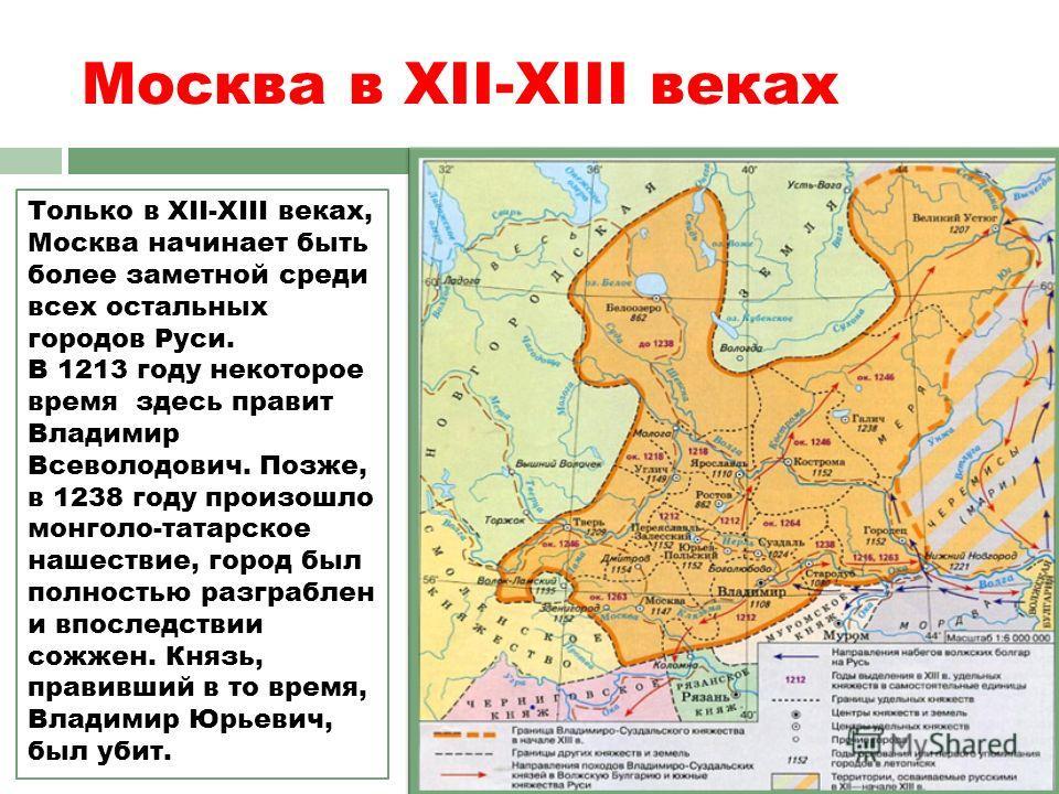 Москва в ХII-ХIII веках Только в ХII-ХIII веках, Москва начинает быть более заметной среди всех остальных городов Руси. В 1213 году некоторое время здесь правит Владимир Всеволодович. Позже, в 1238 году произошло монголо-татарское нашествие, город бы