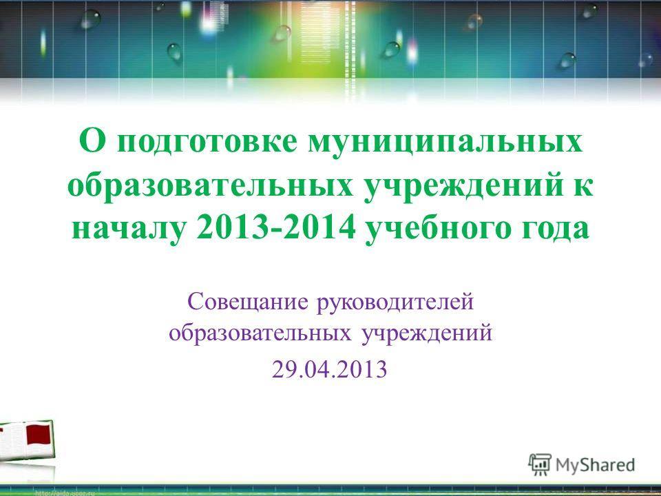 О подготовке муниципальных образовательных учреждений к началу 2013-2014 учебного года Совещание руководителей образовательных учреждений 29.04.2013