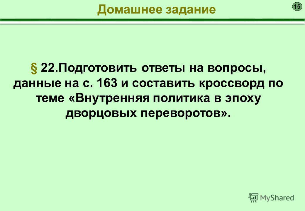 15 § 22. Подготовить ответы на вопросы, данные на с. 163 и составить кроссворд по теме «Внутренняя политика в эпоху дворцовых переворотов». Домашнее задание