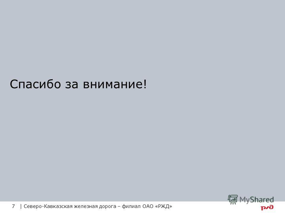Спасибо за внимание! 7 | Северо-Кавказская железная дорога – филиал ОАО «РЖД»
