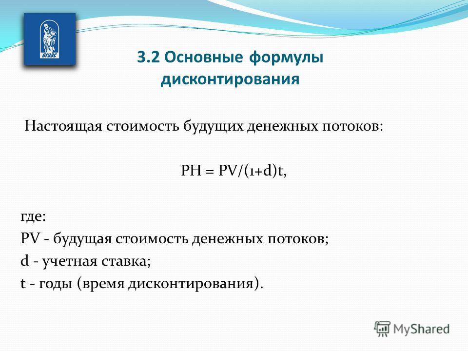 Настоящая стоимость будущих денежных потоков: PH = PV/(1+d)t, где: РV - будущая стоимость денежных потоков; d - учетная ставка; t - годы (время дисконтирования). 3.2 Основные формулы дисконтирования
