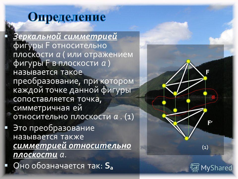 Зеркальной симметрией фигуры F относительно плоскости a ( или отражением фигуры F в плоскости a ) называется такое преобразование, при котором каждой точке данной фигуры сопоставляется точка, симметричная ей относительно плоскости a. (1) Это преобраз
