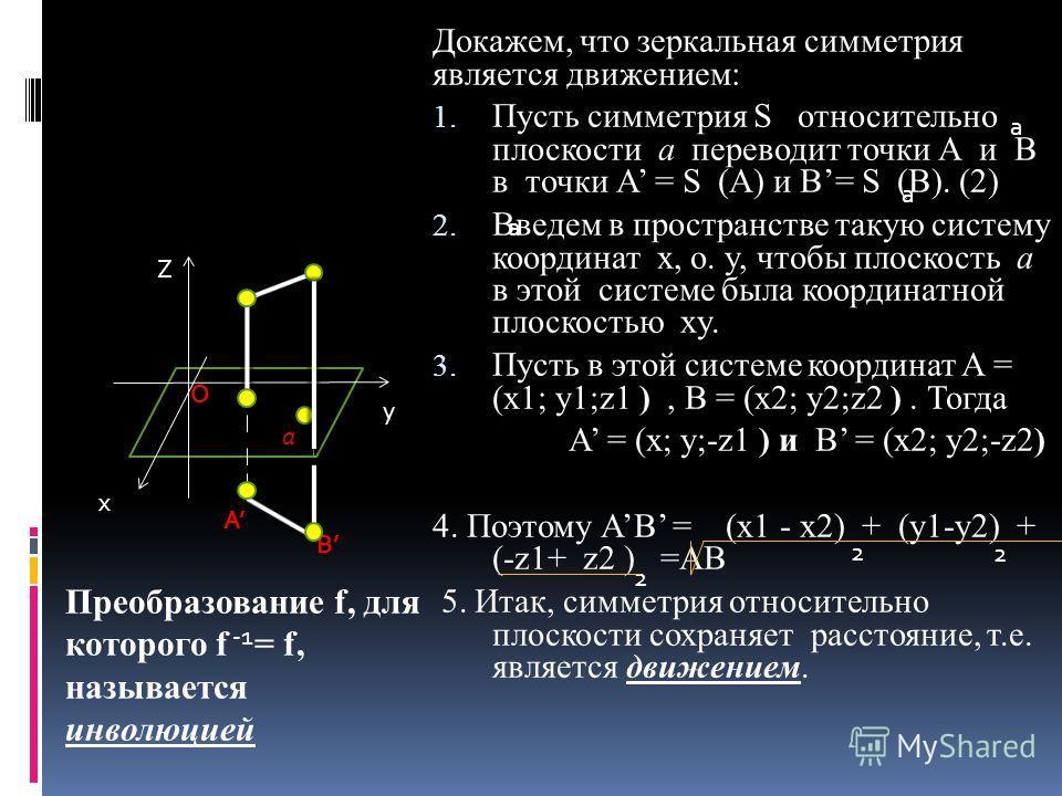Докажем, что зеркальная симметрия является движением: 1. Пусть симметрия S относительно плоскости a переводит точки А и В в точки А = S (А) и В= S (В). (2) 2. Введем в пространстве такую систему координат x, о. y, чтобы плоскость а в этой системе был