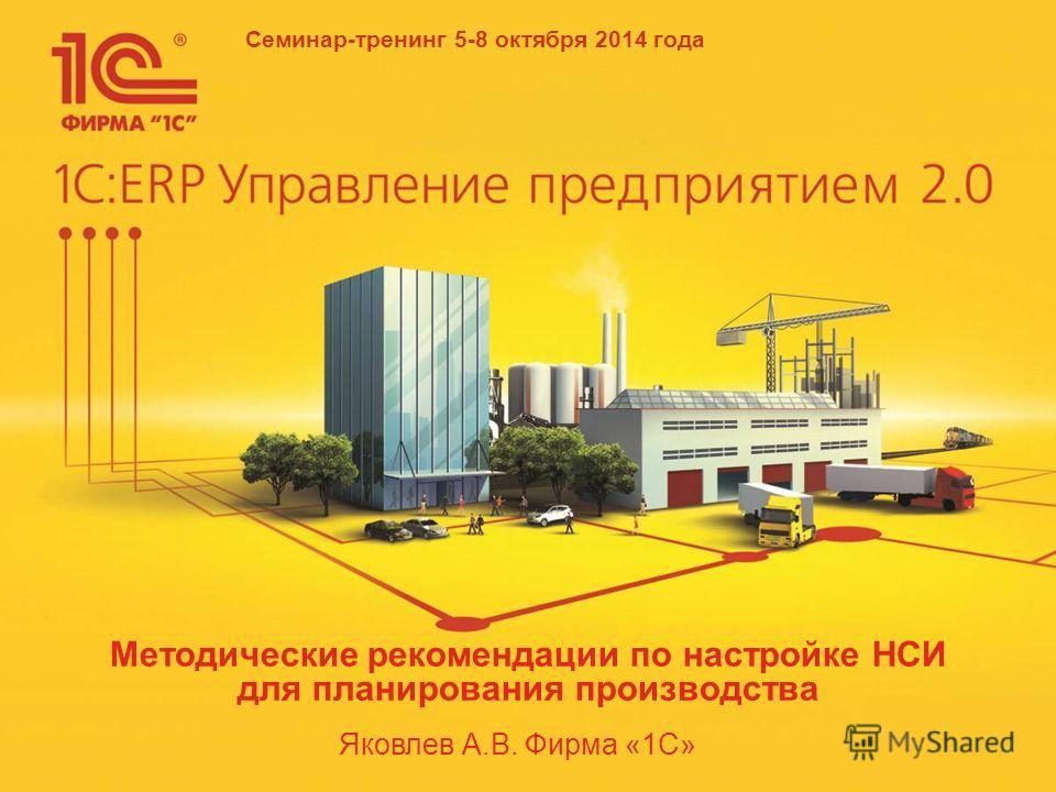 Семинар-тренинг 5-8 октября 2014 года Яковлев А.В. Фирма «1С» Методические рекомендации по настройке НСИ для планирования производства