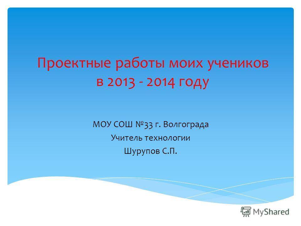 Проектные работы моих учеников в 2013 - 2014 году МОУ СОШ 33 г. Волгограда Учитель технологии Шурупов С.П.