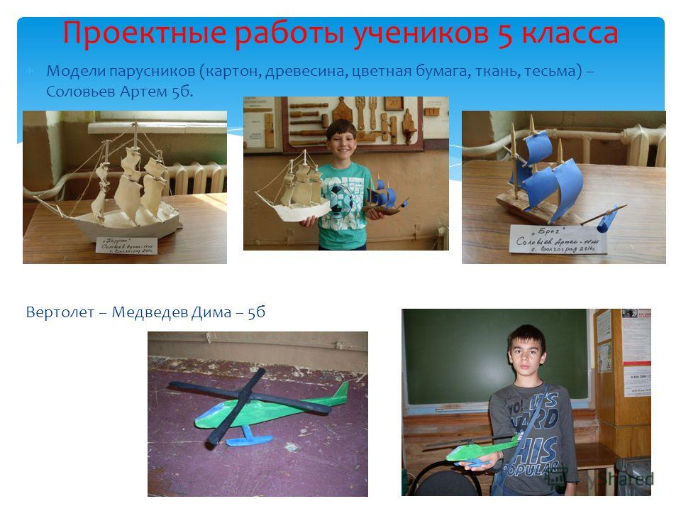 Модели парусников (картон, древесина, цветная бумага, ткань, тесьма) – Соловьев Артем 5 б. Вертолет – Медведев Дима – 5 б Проектные работы учеников 5 класса