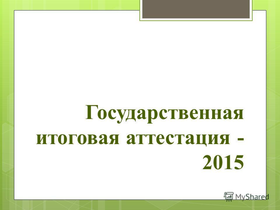 Государственная итоговая аттестация - 2015