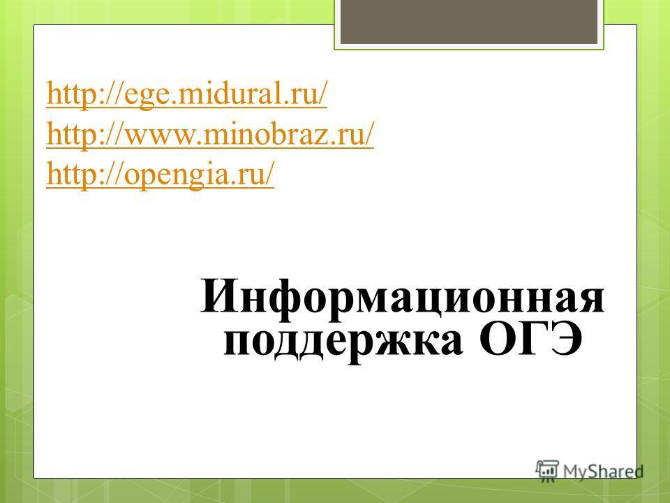 http://ege.midural.ru/ http://www.minobraz.ru/ http://opengia.ru/ Информационная поддержка ОГЭ