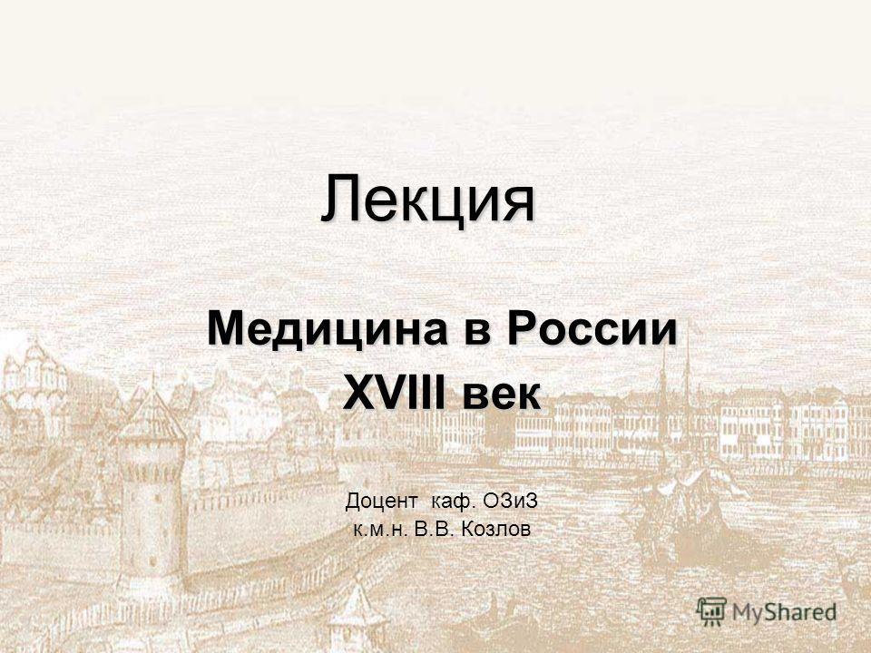 Лекция Медицина в России XVIII век Доцент каф. ОЗиЗ к.м.н. В.В. Козлов