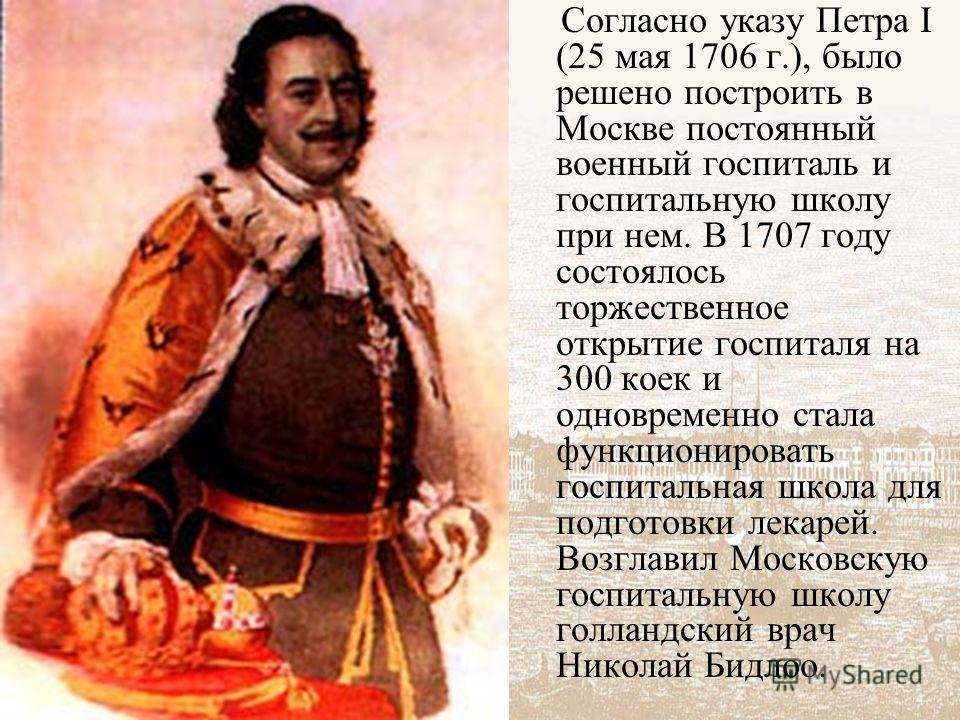 Согласно указу Петра I (25 мая 1706 г.), было решено построить в Москве постоянный военный госпиталь и госпитальную школу при нем. В 1707 году состоялось торжественное открытие госпиталя на 300 коек и одновременно стала функционировать госпитальная ш