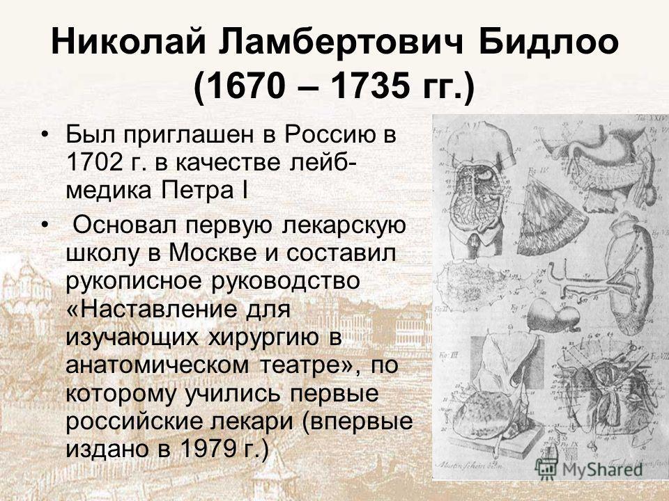 Николай Ламбертович Бидлоо (1670 – 1735 гг.) Был приглашен в Россию в 1702 г. в качестве лейб- медика Петра I Основал первую лекарскую школу в Москве и составил рукописное руководство «Наставление для изучающих хирургию в анатомическом театре», по ко