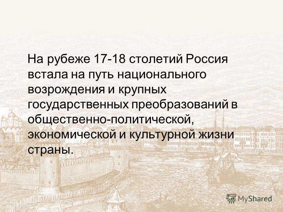 На рубеже 17-18 столетий Россия встала на путь национального возрождения и крупных государственных преобразований в общественно-политической, экономической и культурной жизни страны.