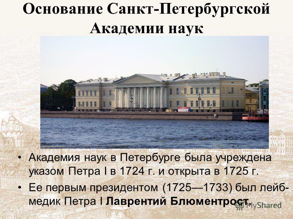 Основание Санкт-Петербургской Академии наук Академия наук в Петербурге была учреждена указом Петра I в 1724 г. и открыта в 1725 г. Ее первым президентом (17251733) был лейб- медик Петра I Лаврентий Блюментрост.