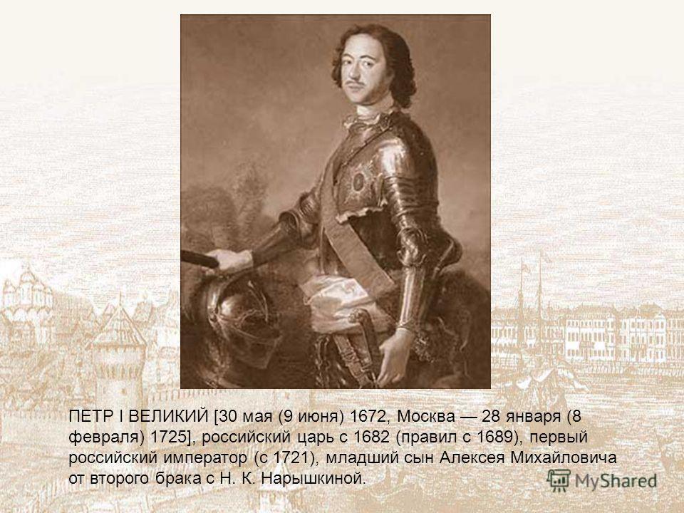 ПЕТР I ВЕЛИКИЙ [30 мая (9 июня) 1672, Москва 28 января (8 февраля) 1725], российский царь с 1682 (правил с 1689), первый российский император (с 1721), младший сын Алексея Михайловича от второго брака с Н. К. Нарышкиной.