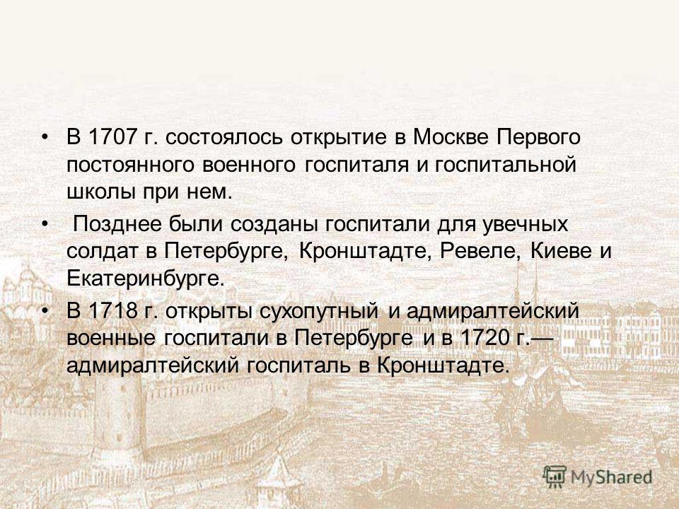 В 1707 г. состоялось открытие в Москве Первого постоянного военного госпиталя и госпитальной школы при нем. Позднее были созданы госпитали для увечных солдат в Петербурге, Кронштадте, Ревеле, Киеве и Екатеринбурге. В 1718 г. открыты сухопутный и адми