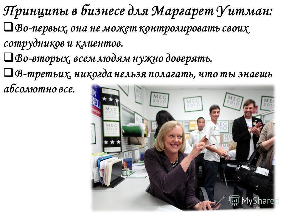 Принципы в бизнесе для Маргарет Уитман: Во-первых, она не может контролировать своих сотрудников и клиентов. Во-вторых, всем людям нужно доверять. В-третьих, никогда нельзя полагать, что ты знаешь абсолютно все.