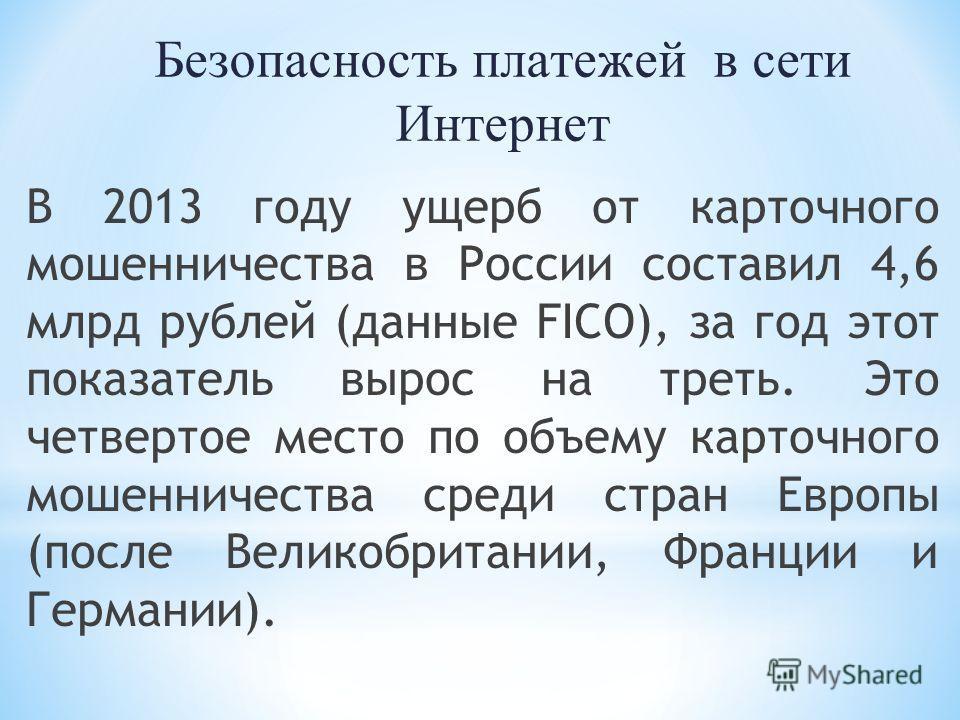 Безопасность платежей в сети Интернет В 2013 году ущерб от карточного мошенничества в России составил 4,6 млрд рублей (данные FICO), за год этот показатель вырос на треть. Это четвертое место по объему карточного мошенничества среди стран Европы (пос