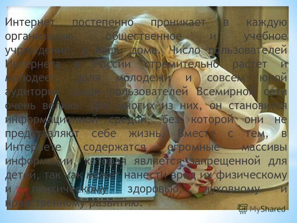Интернет постепенно проникает в каждую организацию, общественное и учебное учреждение, в наши дома. Число пользователей Интернета в России стремительно растет и молодеет, доля молодежи и совсем юной аудитории среди пользователей Всемирной сети очень