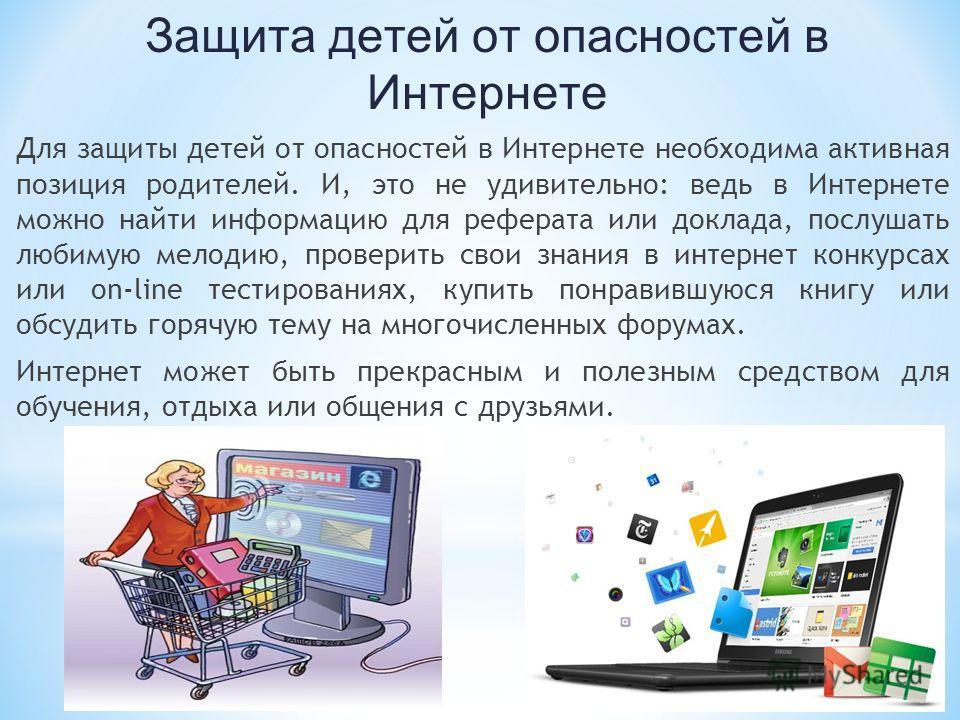 Защита детей от опасностей в Интернете Для защиты детей от опасностей в Интернете необходима активная позиция родителей. И, это не удивительно: ведь в Интернете можно найти информацию для реферата или доклада, послушать любимую мелодию, проверить сво