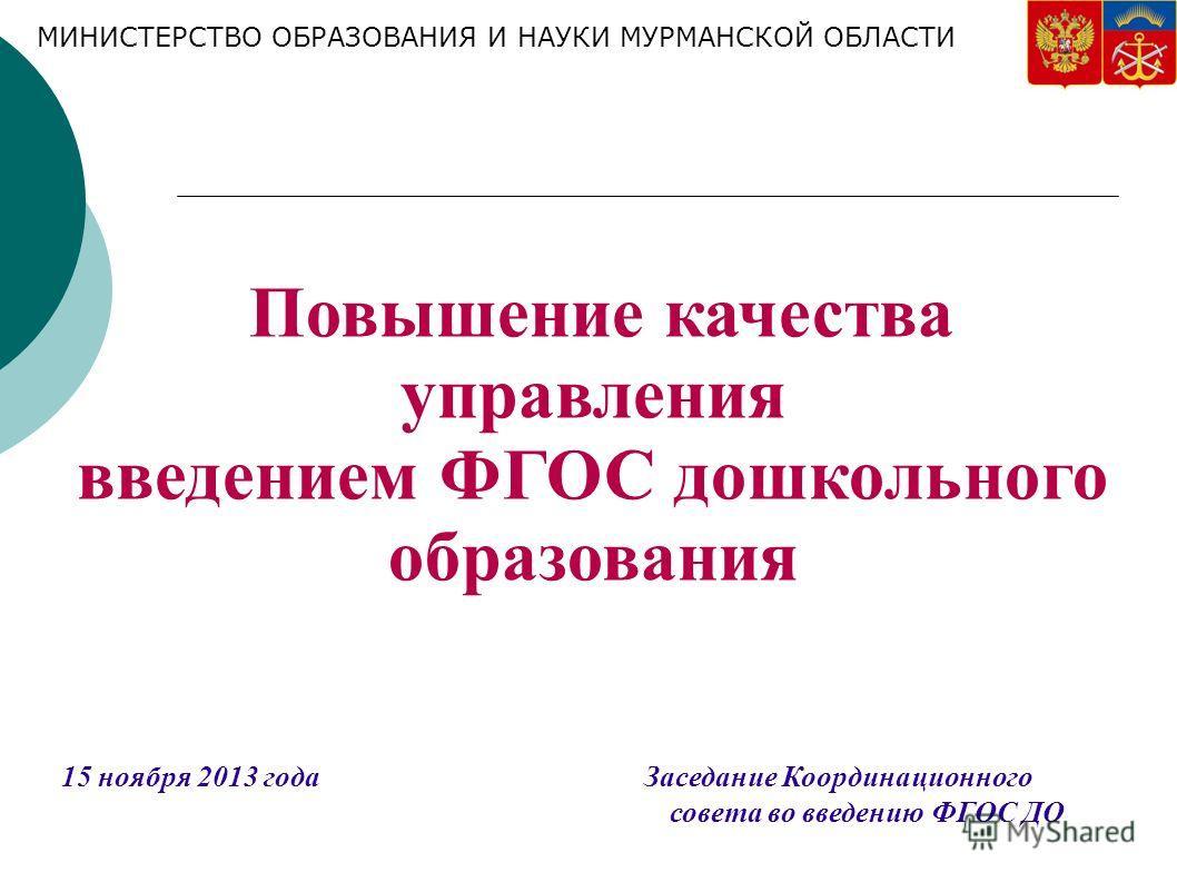 Повышение качества управления введением ФГОС дошкольного образования 15 ноября 2013 года Заседание Координационного совета во введению ФГОС ДО МИНИСТЕРСТВО ОБРАЗОВАНИЯ И НАУКИ МУРМАНСКОЙ ОБЛАСТИ