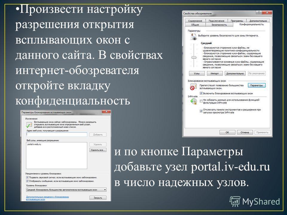 Произвести настройку разрешения открытия всплывающих окон с данного сайта. В свойствах интернет-обозревателя откройте вкладку конфиденциальность и по кнопке Параметры добавьте узел portal.iv-edu.ru в число надежных узлов.