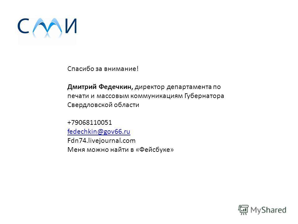 Спасибо за внимание! Дмитрий Федечкин, директор департамента по печати и массовым коммуникациям Губернатора Свердловской области +79068110051 fedechkin@gov66. ru fedechkin@gov66. ru Fdn74.livejournal.com Меня можно найти в «Фейсбуке»